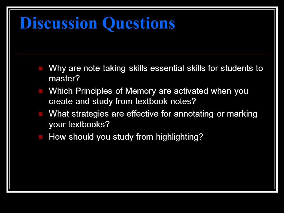 Discussion Questions Why are note-taking skills essential skills for students to master? Which Principles of Memory are activated when you create and