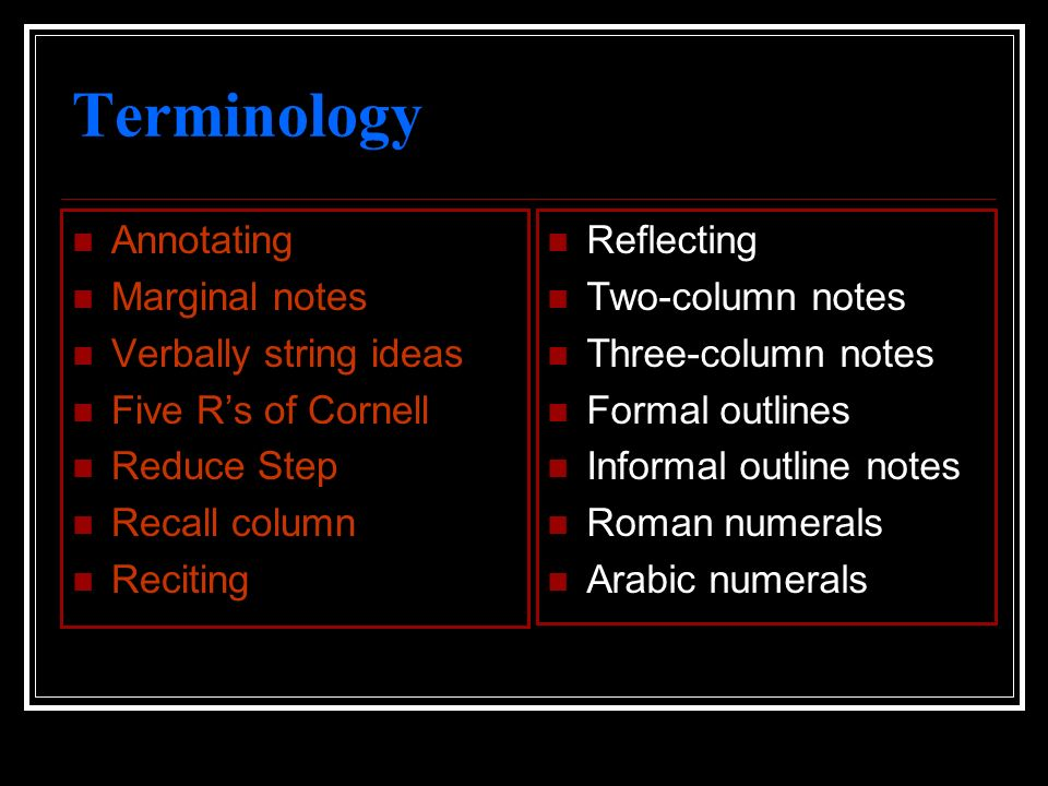 Terminology Annotating Marginal notes Verbally string ideas Five Rs of Cornell Reduce Step Recall column Reciting Reflecting Two-column notes Three-co