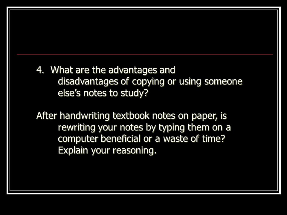 4. What are the advantages and disadvantages of copying or using someone elses notes to study? After handwriting textbook notes on paper, is rewriting