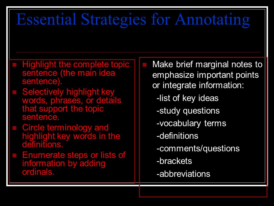 Essential Strategies for Annotating Highlight the complete topic sentence (the main idea sentence). Selectively highlight key words, phrases, or detai