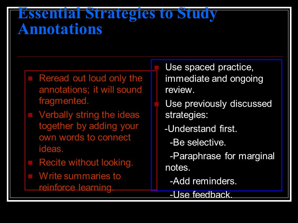 Essential Strategies to Study Annotations Reread out loud only the annotations; it will sound fragmented. Verbally string the ideas together by adding