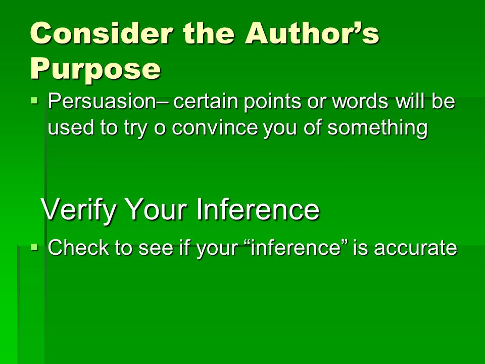 Consider the Authors Purpose Persuasion– certain points or words will be used to try o convince you of something Persuasion– certain points or words will be used to try o convince you of something Verify Your Inference Verify Your Inference Check to see if your inference is accurate Check to see if your inference is accurate