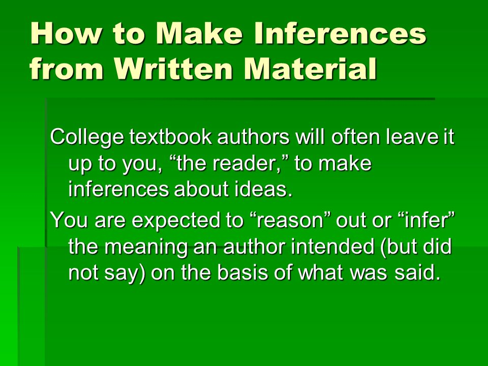 How to Make Inferences from Written Material College textbook authors will often leave it up to you, the reader, to make inferences about ideas.