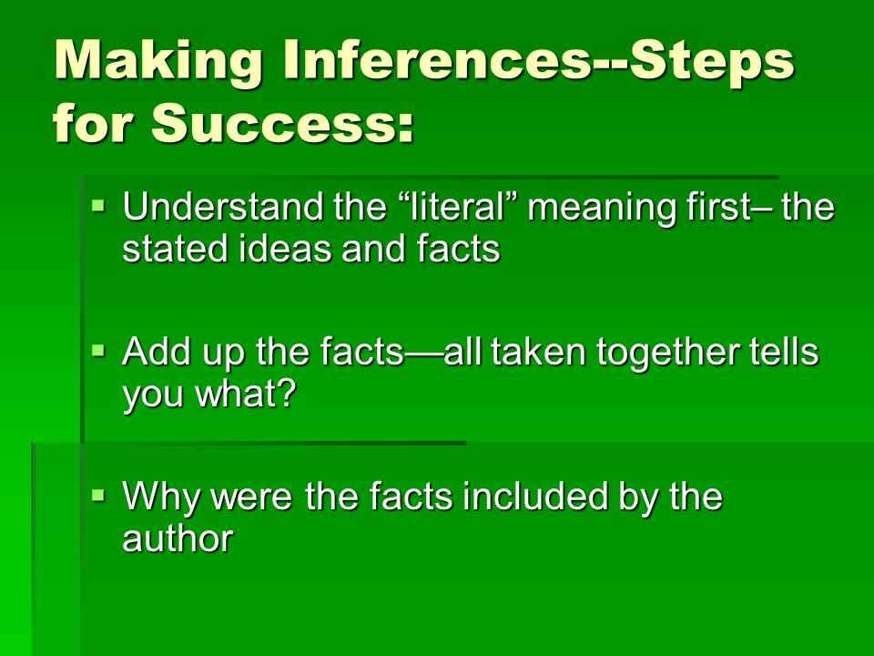 Making Inferences--Steps for Success: Understand the literal meaning first– the stated ideas and facts Understand the literal meaning first– the stated ideas and facts Add up the factsall taken together tells you what.