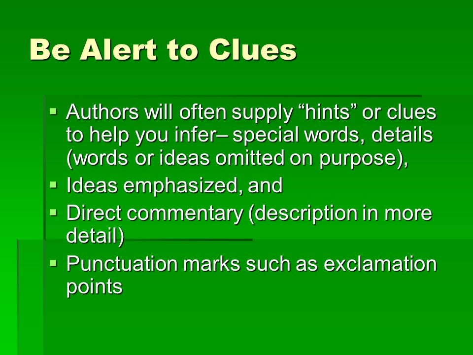 Be Alert to Clues Authors will often supply hints or clues to help you infer– special words, details (words or ideas omitted on purpose), Authors will often supply hints or clues to help you infer– special words, details (words or ideas omitted on purpose), Ideas emphasized, and Ideas emphasized, and Direct commentary (description in more detail) Direct commentary (description in more detail) Punctuation marks such as exclamation points Punctuation marks such as exclamation points