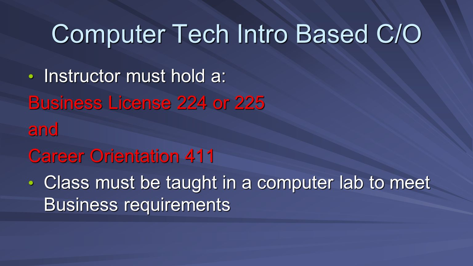 Computer Tech Intro Based C/O Instructor must hold a: Instructor must hold a: Business License 224 or 225 and Career Orientation 411 Class must be taught in a computer lab to meet Business requirements Class must be taught in a computer lab to meet Business requirements