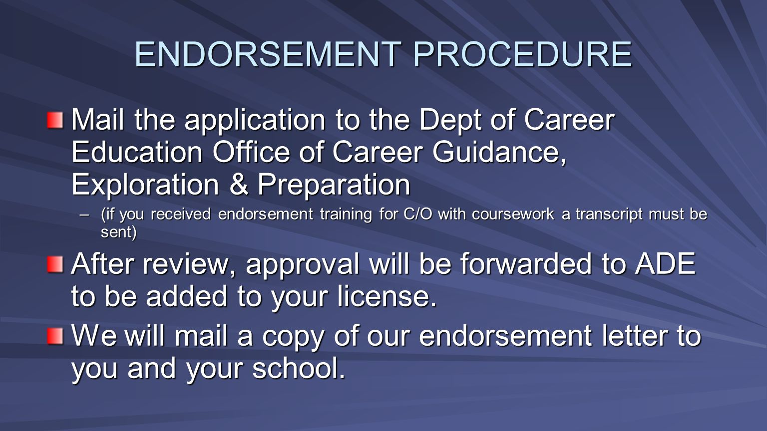 Mail the application to the Dept of Career Education Office of Career Guidance, Exploration & Preparation –(if you received endorsement training for C/O with coursework a transcript must be sent) After review, approval will be forwarded to ADE to be added to your license.