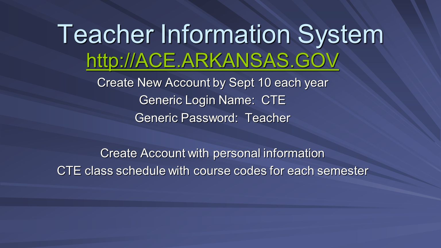 Teacher Information System http://ACE.ARKANSAS.GOV Create New Account by Sept 10 each year Generic Login Name: CTE Generic Password: Teacher Create Ac