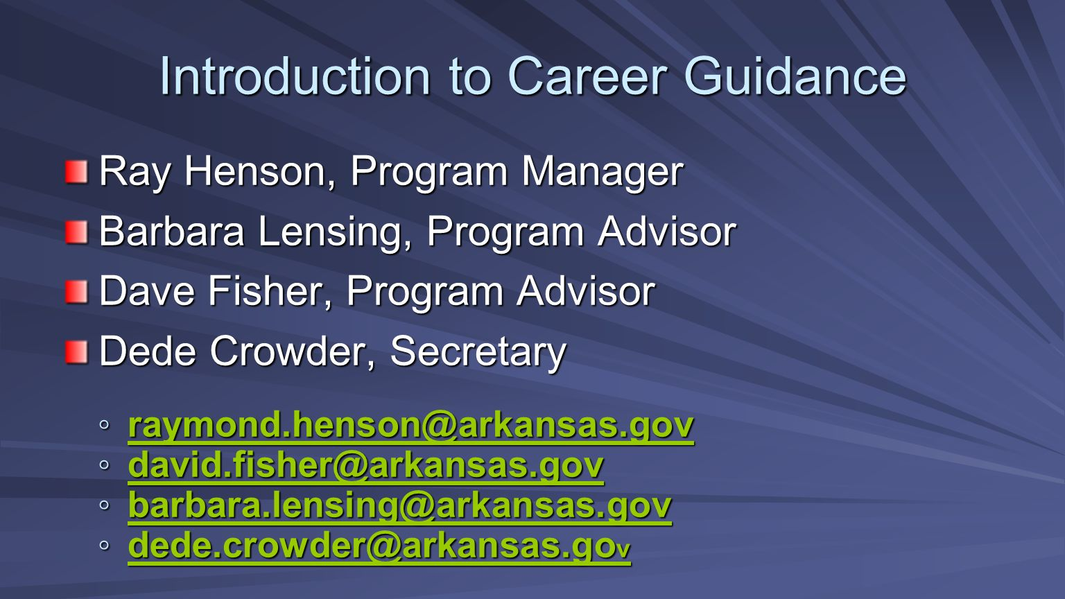 Introduction to Career Guidance Ray Henson, Program Manager Barbara Lensing, Program Advisor Dave Fisher, Program Advisor Dede Crowder, Secretary raymond.henson@arkansas.gov raymond.henson@arkansas.gov raymond.henson@arkansas.gov david.fisher@arkansas.gov david.fisher@arkansas.gov david.fisher@arkansas.gov barbara.lensing@arkansas.gov barbara.lensing@arkansas.gov barbara.lensing@arkansas.gov dede.crowder@arkansas.go v dede.crowder@arkansas.go v dede.crowder@arkansas.go v dede.crowder@arkansas.go v