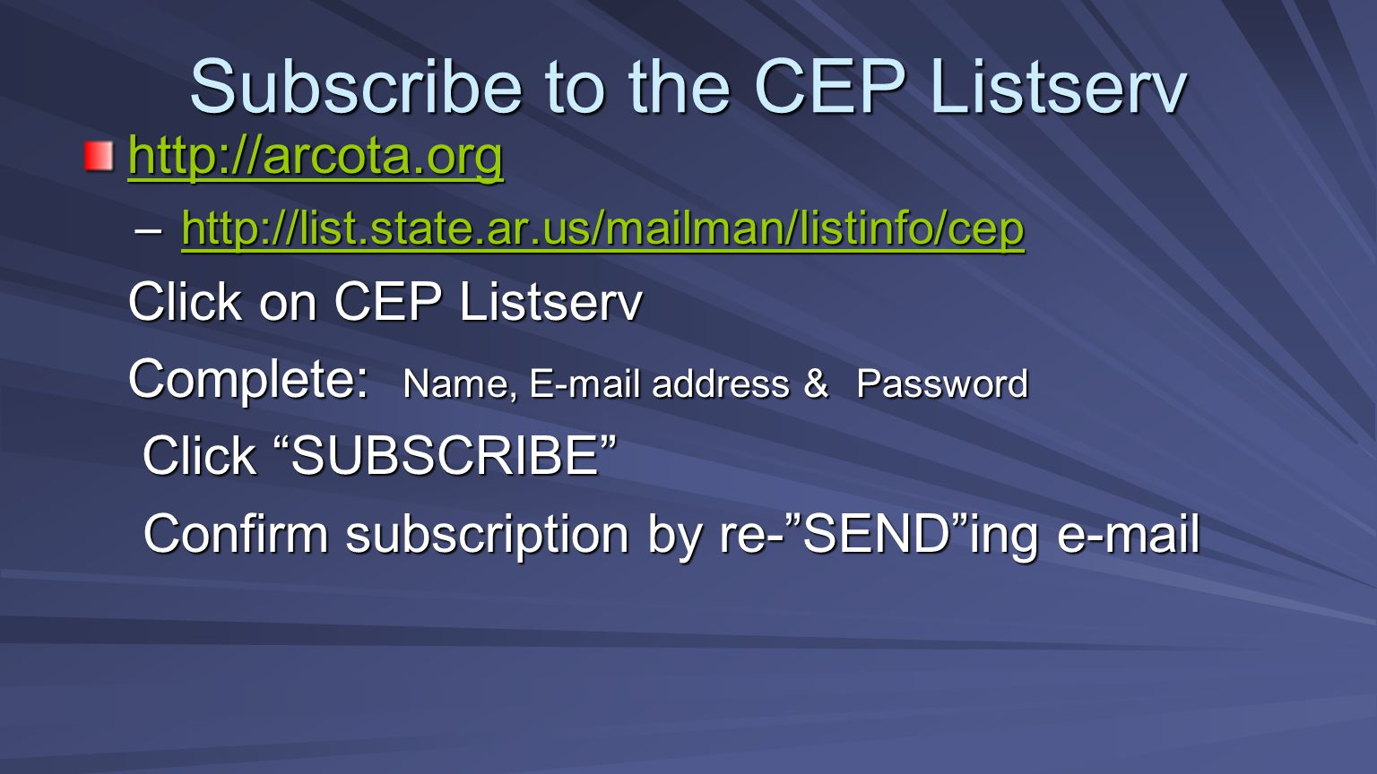 Subscribe to the CEP Listserv http://arcota.org –http://list.state.ar.us/mailman/listinfo/cep http://list.state.ar.us/mailman/listinfo/cep Click on CEP Listserv Complete: Name, E-mail address & Password Click SUBSCRIBE Click SUBSCRIBE Confirm subscription by re-SENDing e-mail Confirm subscription by re-SENDing e-mail