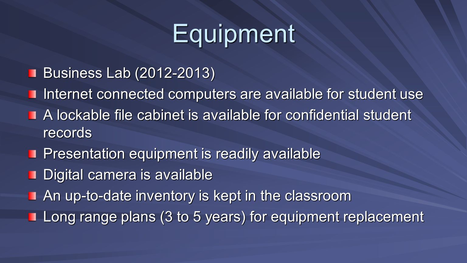 Equipment Business Lab (2012-2013) Internet connected computers are available for student use A lockable file cabinet is available for confidential student records Presentation equipment is readily available Digital camera is available An up-to-date inventory is kept in the classroom Long range plans (3 to 5 years) for equipment replacement