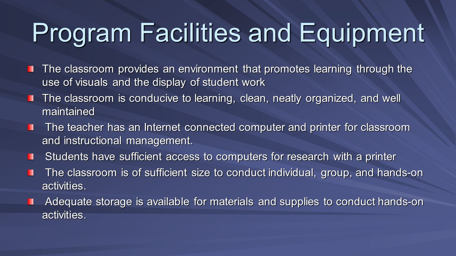 Program Facilities and Equipment The classroom provides an environment that promotes learning through the use of visuals and the display of student work The classroom is conducive to learning, clean, neatly organized, and well maintained The teacher has an Internet connected computer and printer for classroom and instructional management.