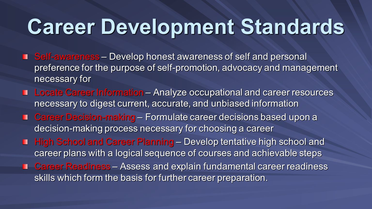 Self-awareness – Develop honest awareness of self and personal preference for the purpose of self-promotion, advocacy and management necessary for Locate Career Information – Analyze occupational and career resources necessary to digest current, accurate, and unbiased information Career Decision-making – Formulate career decisions based upon a decision-making process necessary for choosing a career High School and Career Planning – Develop tentative high school and career plans with a logical sequence of courses and achievable steps Career Readiness – Assess and explain fundamental career readiness skills which form the basis for further career preparation.