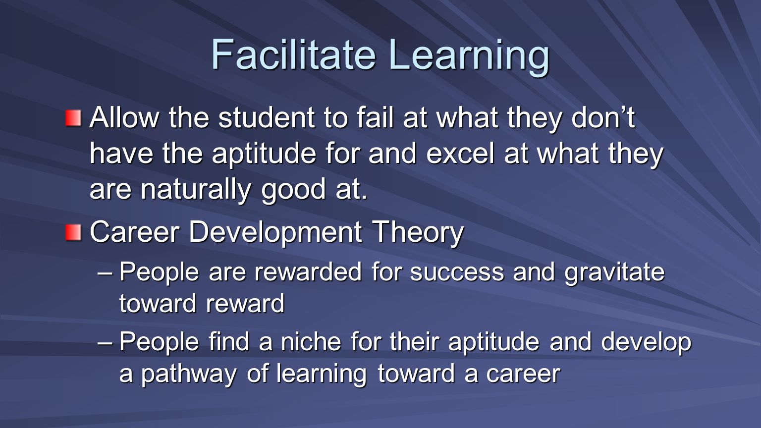 Facilitate Learning Allow the student to fail at what they dont have the aptitude for and excel at what they are naturally good at. Career Development