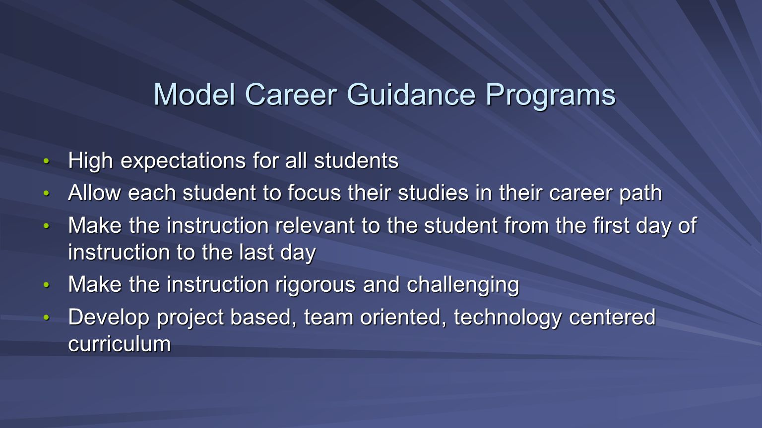 Model Career Guidance Programs High expectations for all students High expectations for all students Allow each student to focus their studies in their career path Allow each student to focus their studies in their career path Make the instruction relevant to the student from the first day of instruction to the last day Make the instruction relevant to the student from the first day of instruction to the last day Make the instruction rigorous and challenging Make the instruction rigorous and challenging Develop project based, team oriented, technology centered curriculum Develop project based, team oriented, technology centered curriculum