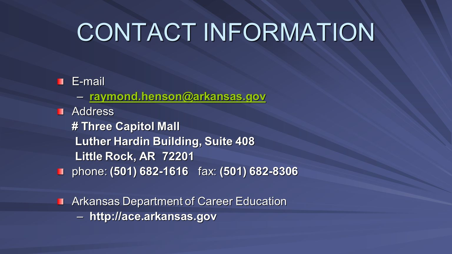 CONTACT INFORMATION E-mail –raymond.henson@arkansas.gov raymond.henson@arkansas.gov Address # Three Capitol Mall Luther Hardin Building, Suite 408 Lut