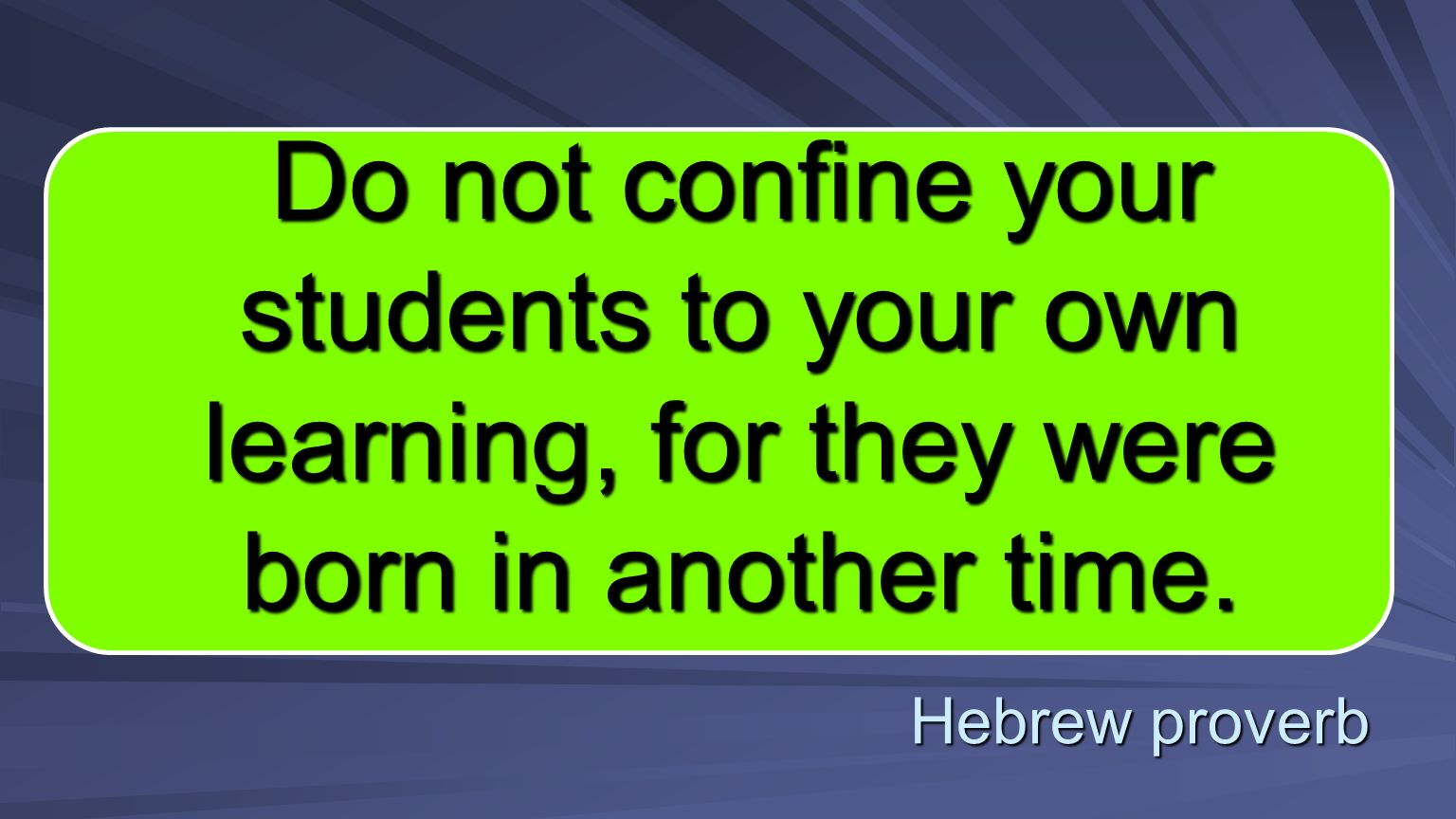 Hebrew proverb Do not confine your students to your own learning, for they were born in another time.
