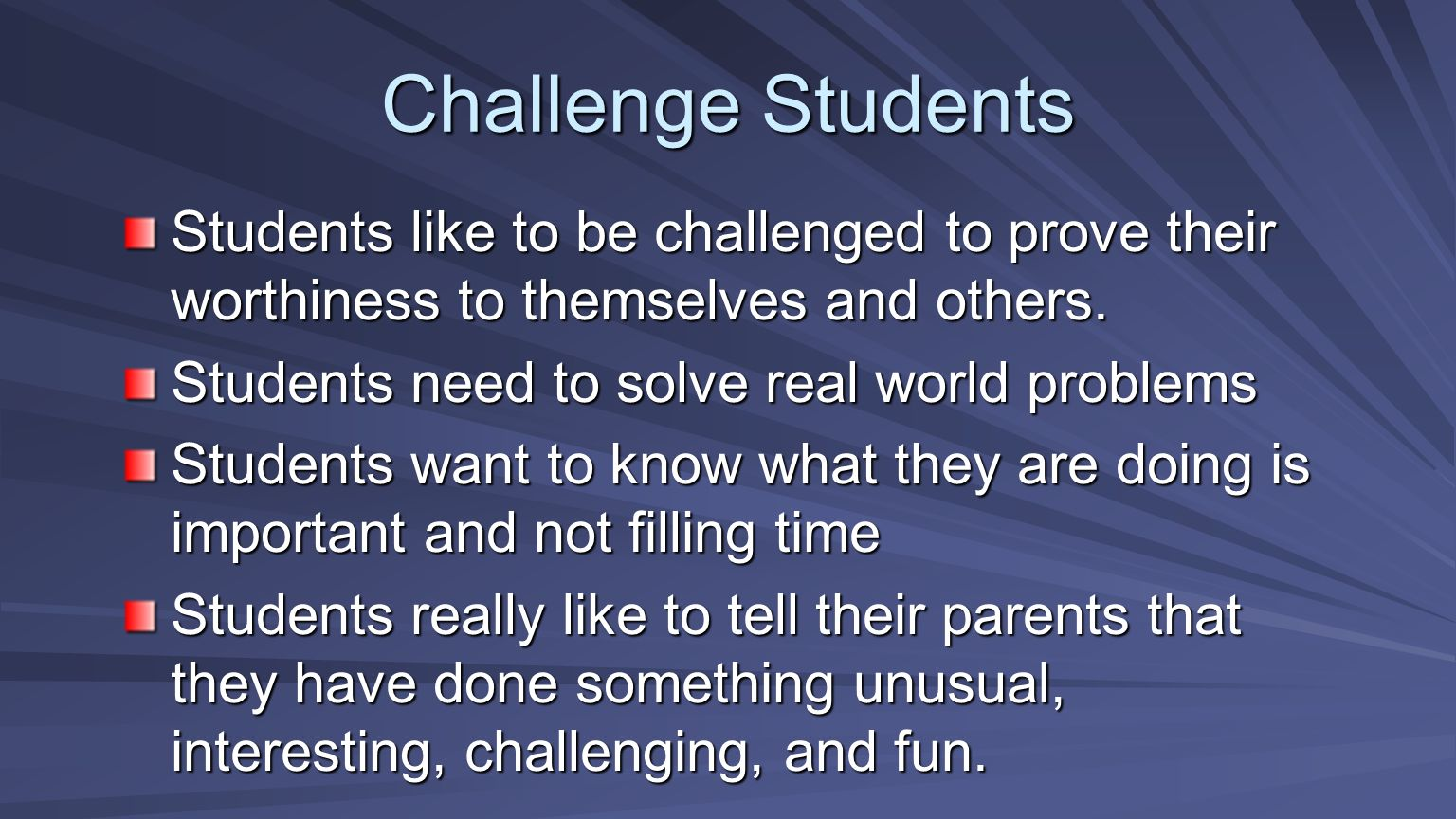 Challenge Students Students like to be challenged to prove their worthiness to themselves and others.