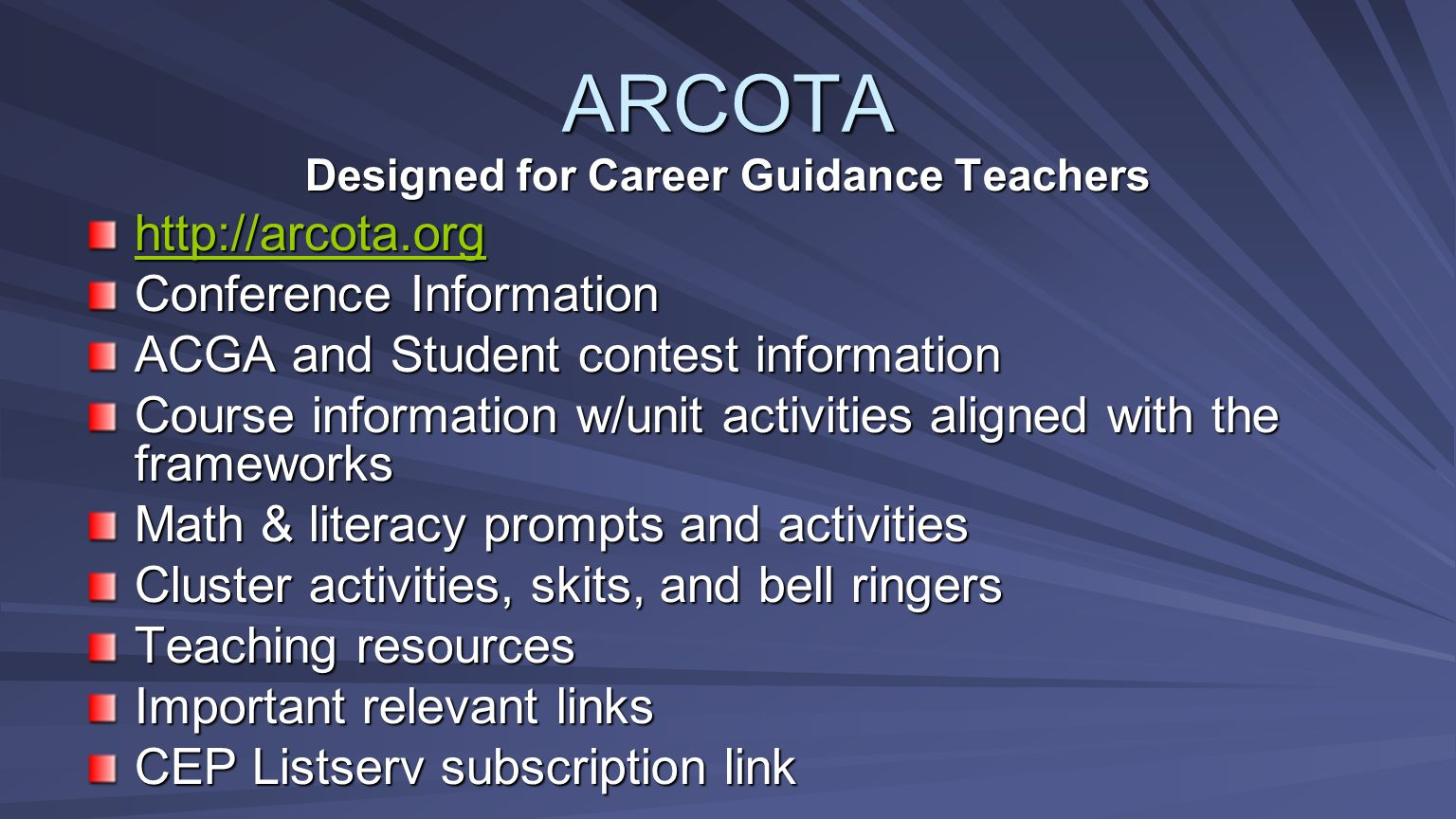 Designed for Career Guidance Teachers http://arcota.org Conference Information ACGA and Student contest information Course information w/unit activities aligned with the frameworks Math & literacy prompts and activities Cluster activities, skits, and bell ringers Teaching resources Important relevant links CEP Listserv subscription link ARCOTA