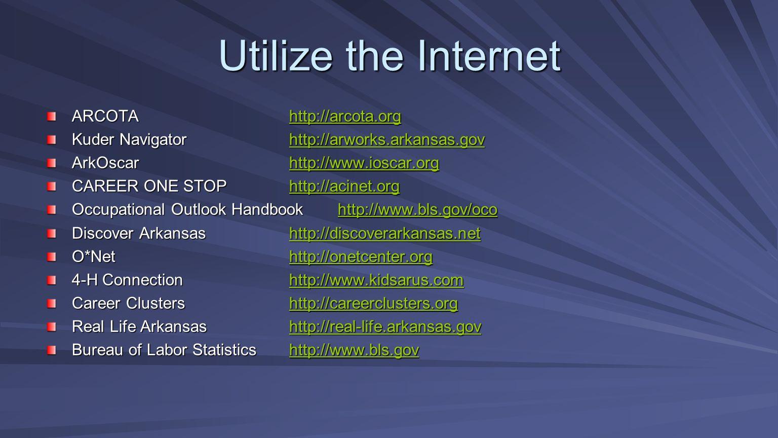Utilize the Internet ARCOTAhttp://arcota.org http://arcota.org Kuder Navigatorhttp://arworks.arkansas.gov http://arworks.arkansas.gov ArkOscarhttp://www.ioscar.org http://www.ioscar.org CAREER ONE STOPhttp://acinet.org http://acinet.org Occupational Outlook Handbook http://www.bls.gov/oco http://www.bls.gov/oco Discover Arkansashttp://discoverarkansas.net http://discoverarkansas.net O*Nethttp://onetcenter.org http://onetcenter.org 4-H Connectionhttp://www.kidsarus.com http://www.kidsarus.com Career Clustershttp://careerclusters.org http://careerclusters.org Real Life Arkansashttp://real-life.arkansas.gov http://real-life.arkansas.gov Bureau of Labor Statisticshttp://www.bls.gov http://www.bls.gov
