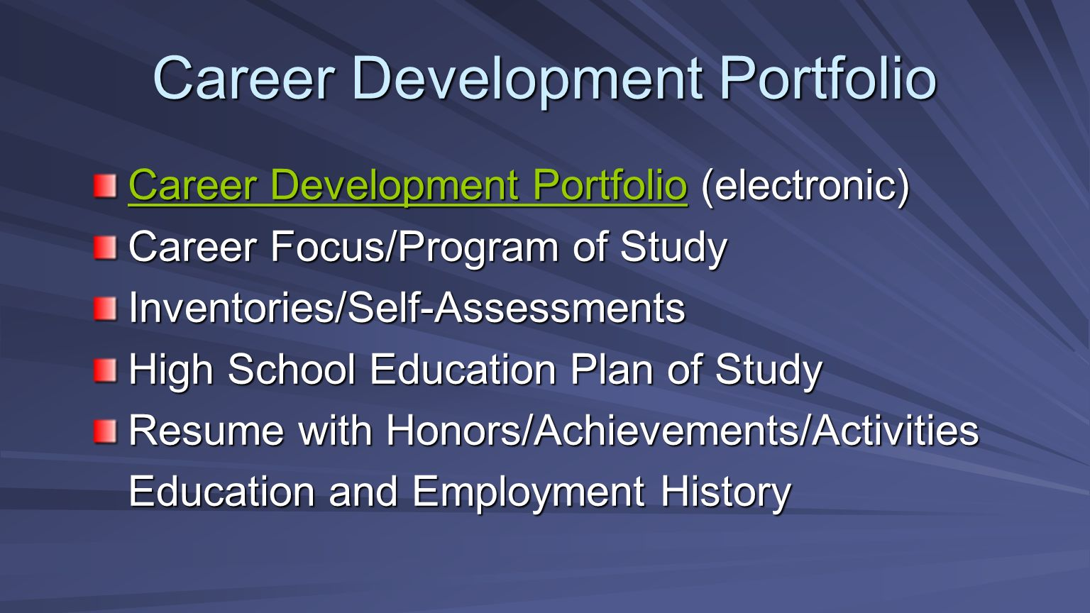 Career Development Portfolio Career Development PortfolioCareer Development Portfolio (electronic) Career Development Portfolio Career Focus/Program of Study Inventories/Self-Assessments High School Education Plan of Study Resume with Honors/Achievements/Activities Education and Employment History