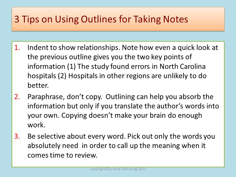 3 Tips on Using Outlines for Taking Notes 1.Indent to show relationships. Note how even a quick look at the previous outline gives you the two key poi