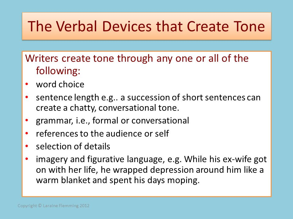 Copyright © Laraine Flemming 2012 The Verbal Devices that Create Tone Writers create tone through any one or all of the following: word choice sentenc