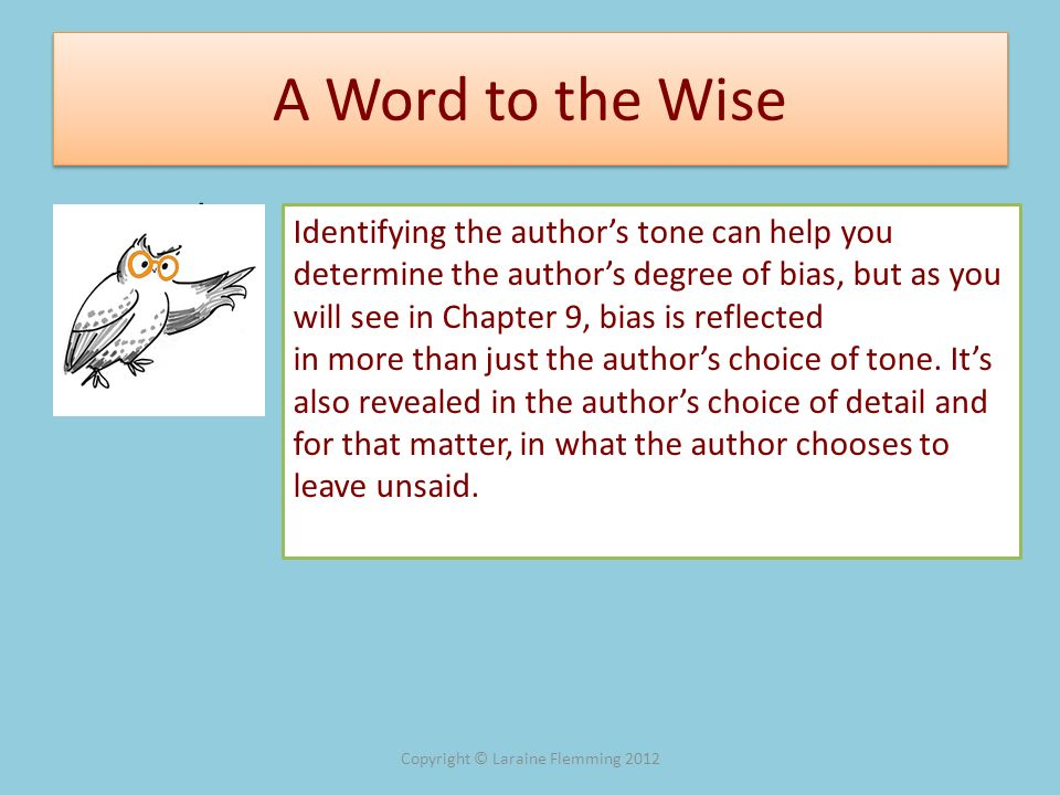 A Word to the Wise A Word to Identifying the authors tone can help you determine the authors degree of bias, but as you will see in Chapter 9, bias is
