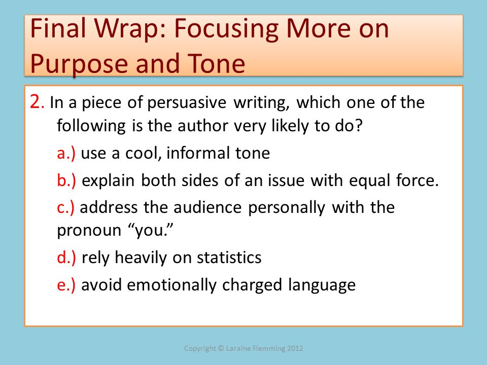 Final Wrap: Focusing More on Purpose and Tone 2. In a piece of persuasive writing, which one of the following is the author very likely to do? a.) use