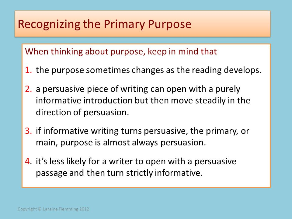 Copyright © Laraine Flemming 2012 Recognizing the Primary Purpose When thinking about purpose, keep in mind that 1.the purpose sometimes changes as th