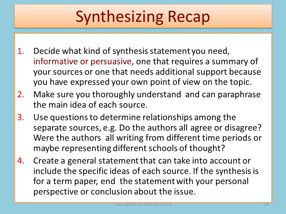 Synthesizing Recap 1.Decide what kind of synthesis statement you need, informative or persuasive, one that requires a summary of your sources or one that needs additional support because you have expressed your own point of view on the topic.