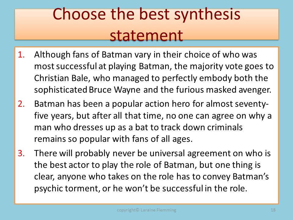 Choose the best synthesis statement 1.Although fans of Batman vary in their choice of who was most successful at playing Batman, the majority vote goes to Christian Bale, who managed to perfectly embody both the sophisticated Bruce Wayne and the furious masked avenger.