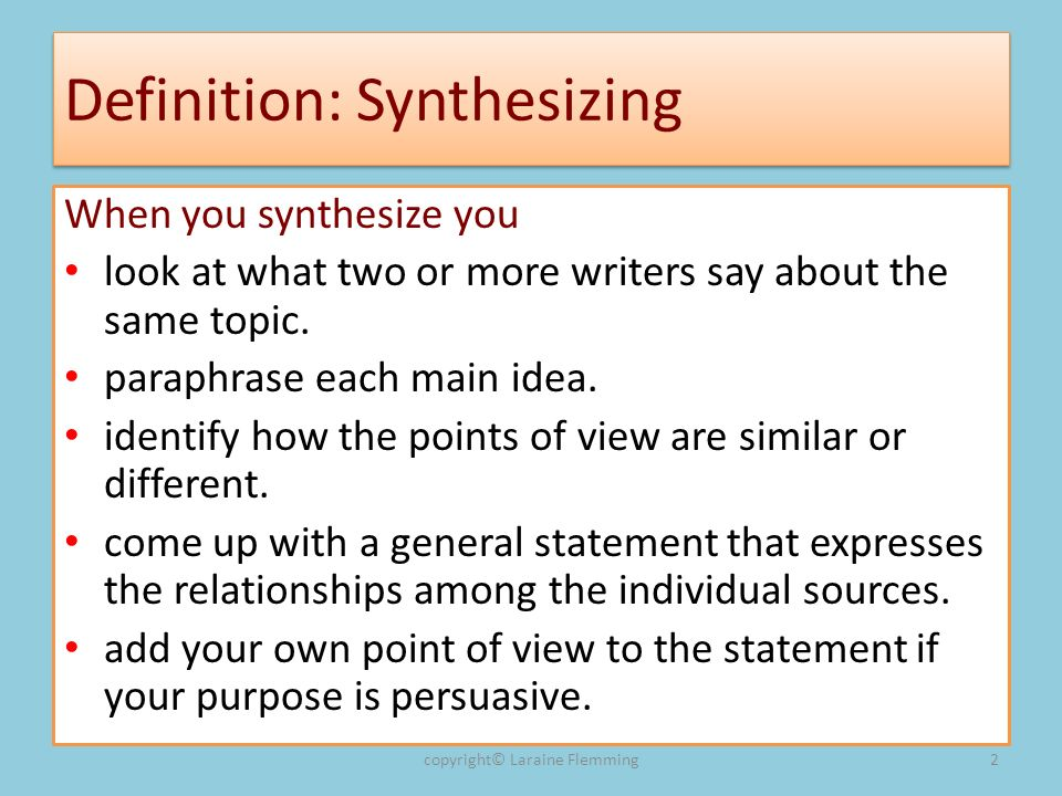 Definition: Synthesizing When you synthesize you look at what two or more writers say about the same topic.