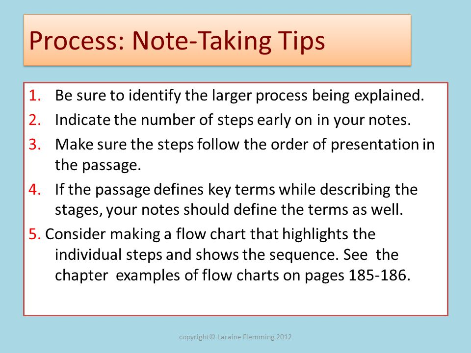 Process: Note-Taking Tips 1.Be sure to identify the larger process being explained. 2.Indicate the number of steps early on in your notes. 3. Make sur
