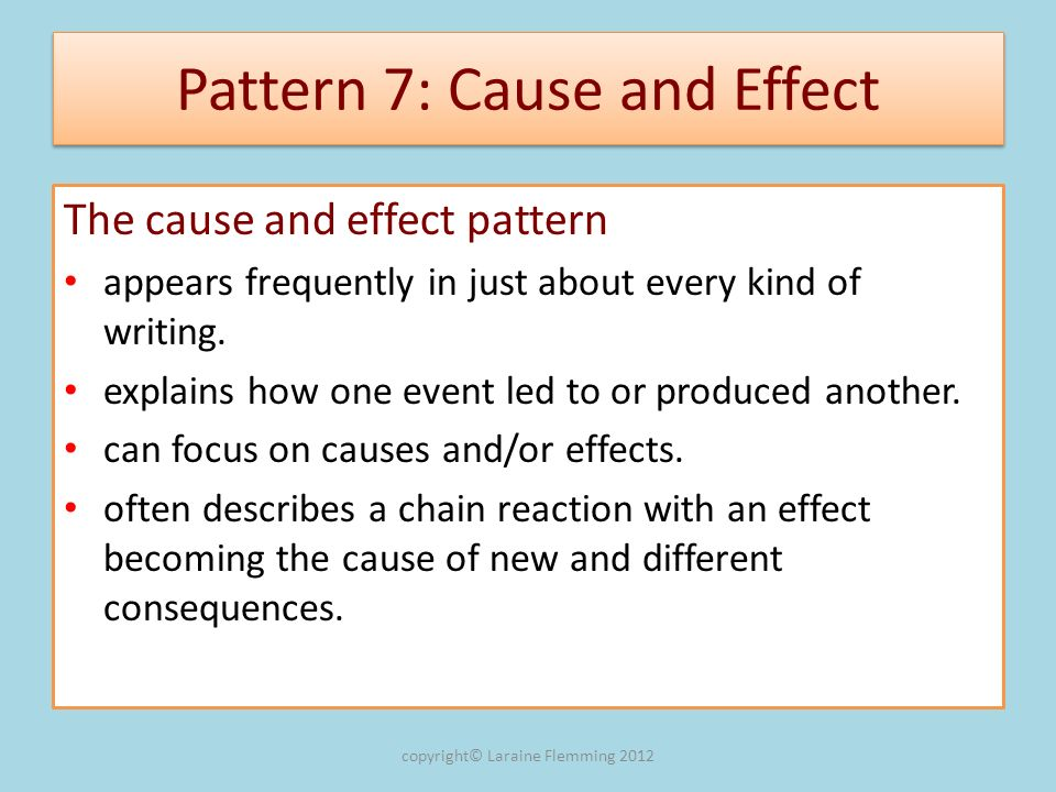 Pattern 7: Cause and Effect The cause and effect pattern appears frequently in just about every kind of writing. explains how one event led to or prod