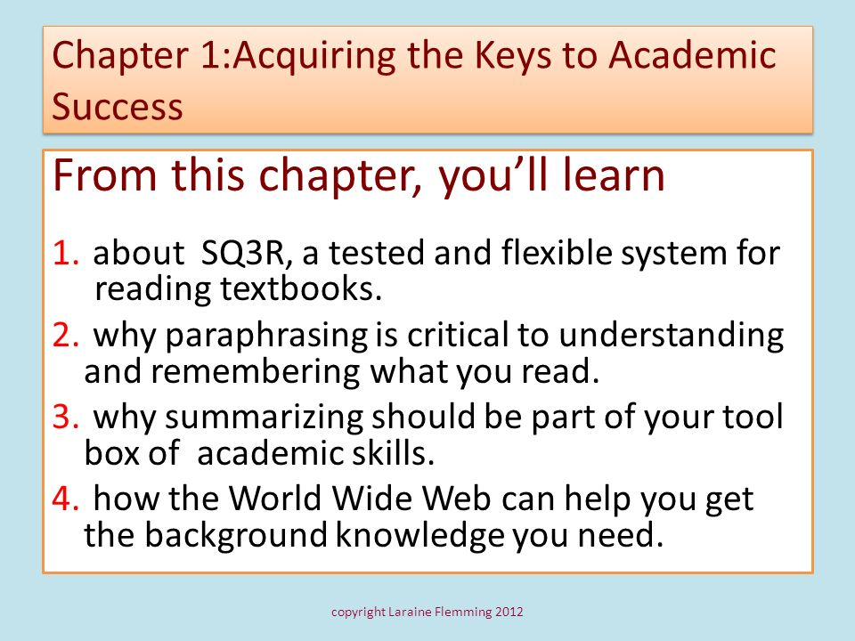 Chapter 1:Acquiring the Keys to Academic Success From this chapter, youll learn 1. about SQ3R, a tested and flexible system for reading textbooks. 2.