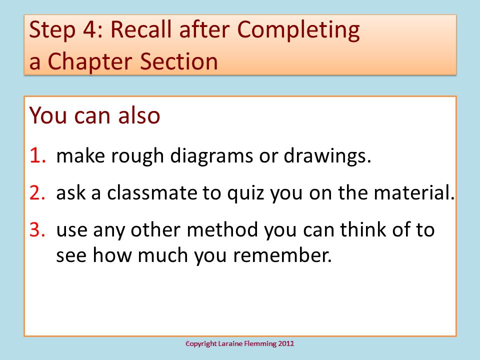 Step 4: Recall after Completing a Chapter Section You can also 1. make rough diagrams or drawings. 2. ask a classmate to quiz you on the material. 3.