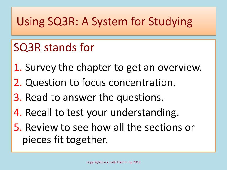 Step 1:Surveying to Get an Overview To survey, read the following: 1.Title and Introductory material 2.Headings and opening sentences of chapter sections 3.Visual aids such as pictures, charts, graphs, tables, highlighted words, and marginal notes 4.End-of-chapter summaries and questions copyright Laraine© Flemming 2012