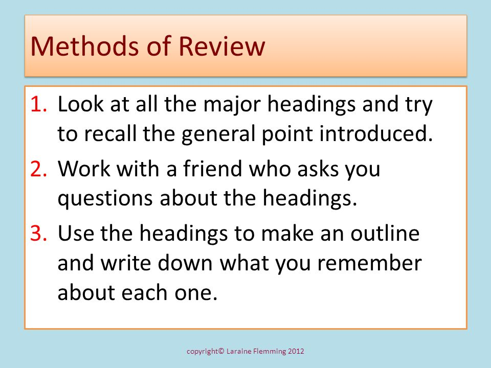 Methods of Review 1.Look at all the major headings and try to recall the general point introduced. 2.Work with a friend who asks you questions about t