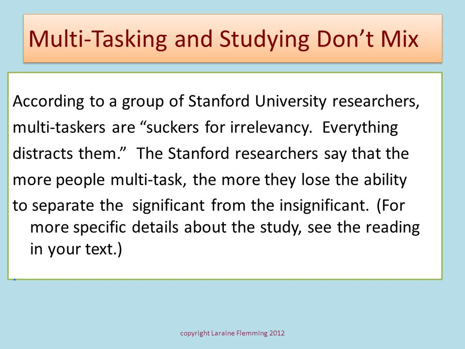 Multi-Tasking and Studying Dont Mix According to a group of Stanford University researchers, multi-taskers are suckers for irrelevancy. Everything dis