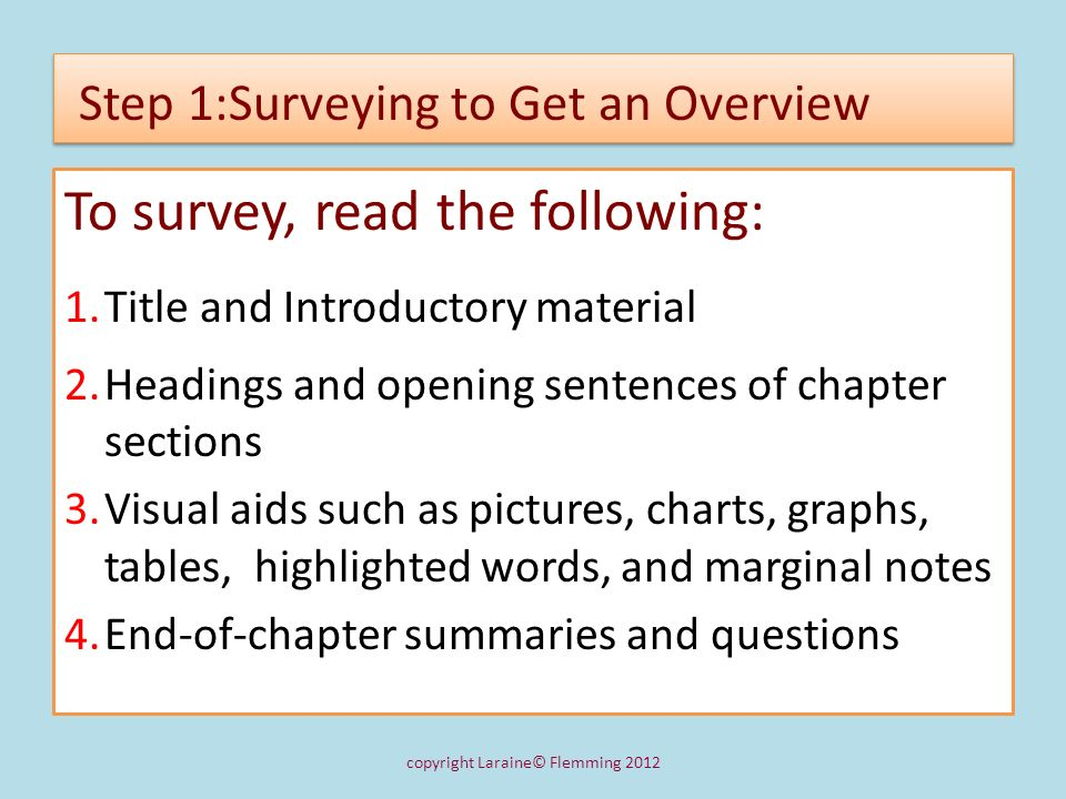 Step 1:Surveying to Get an Overview To survey, read the following: 1.Title and Introductory material 2.Headings and opening sentences of chapter secti