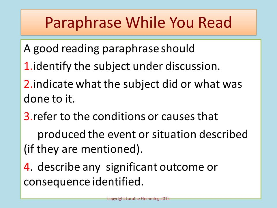 Paraphrase While You Read A good reading paraphrase should 1.identify the subject under discussion. 2.indicate what the subject did or what was done t