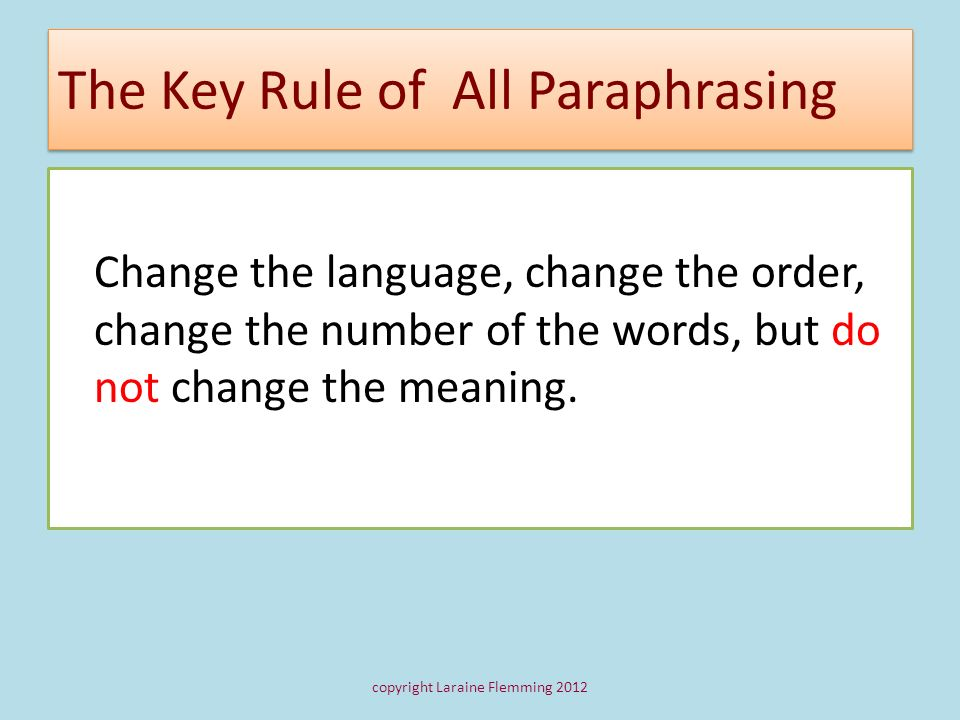 The Key Rule of All Paraphrasing Change the language, change the order, change the number of the words, but do not change the meaning. copyright Larai