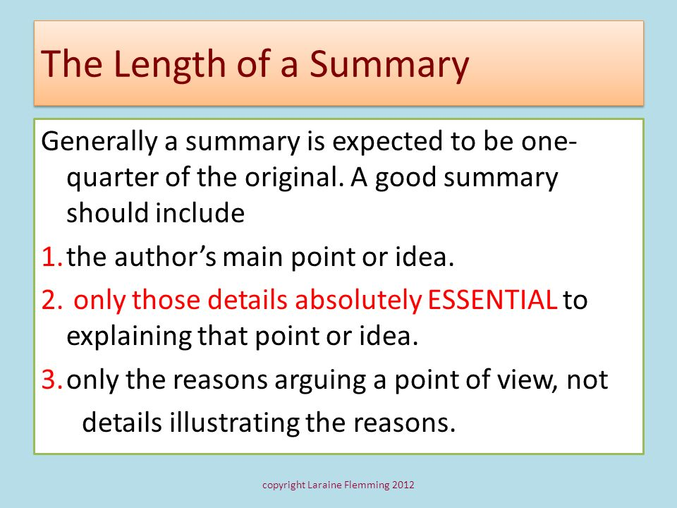The Length of a Summary Generally a summary is expected to be one- quarter of the original. A good summary should include 1.the authors main point or