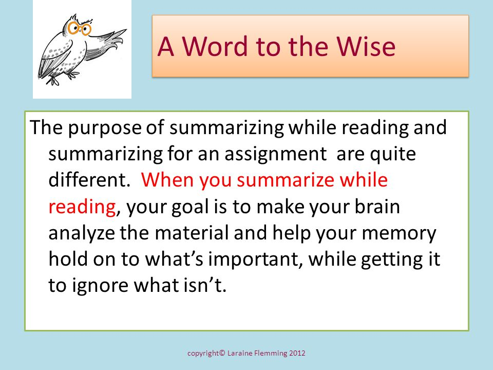 A Word to the Wise The purpose of summarizing while reading and summarizing for an assignment are quite different. When you summarize while reading, y