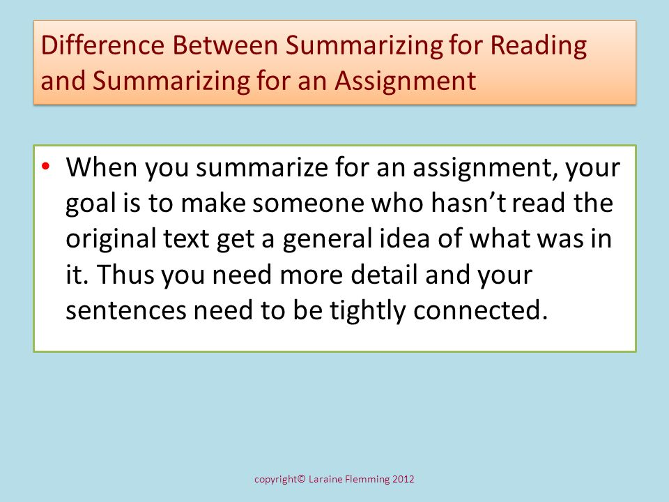 Difference Between Summarizing for Reading and Summarizing for an Assignment When you summarize for an assignment, your goal is to make someone who ha