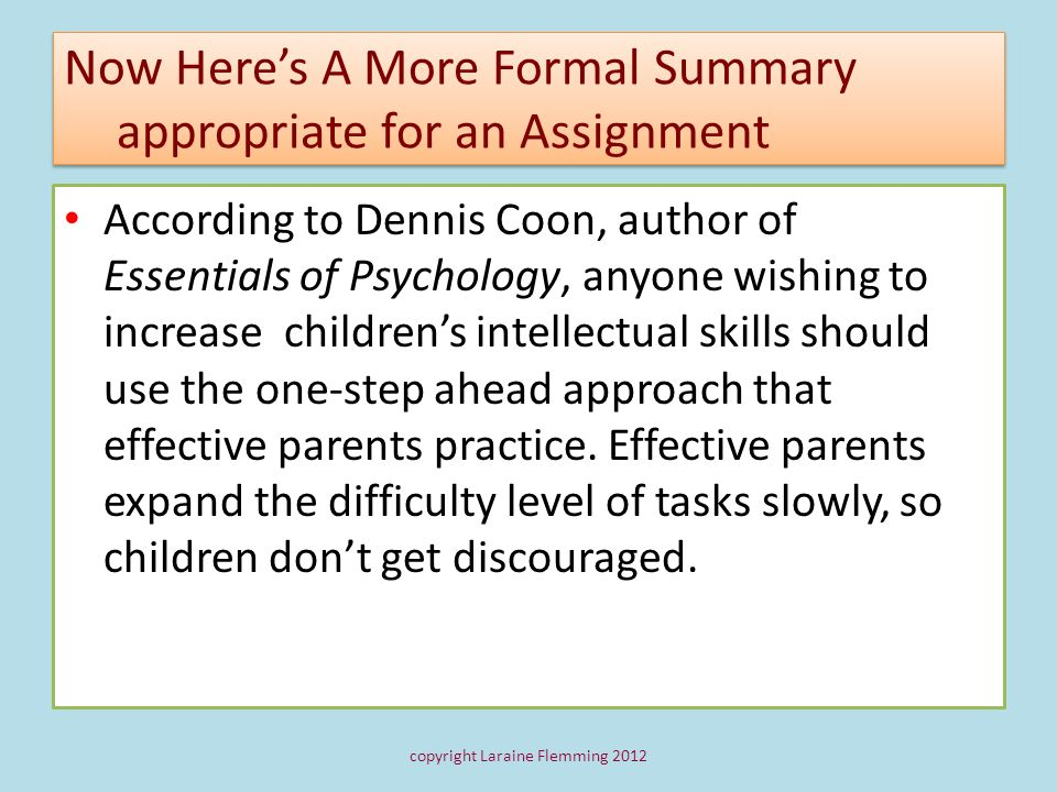 Now Heres A More Formal Summary appropriate for an Assignment According to Dennis Coon, author of Essentials of Psychology, anyone wishing to increase