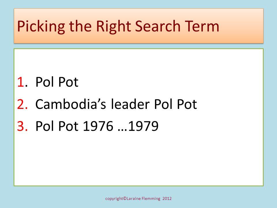 Picking the Right Search Term 1. Pol Pot 2. Cambodias leader Pol Pot 3. Pol Pot 1976 …1979 copyright©Laraine Flemming 2012