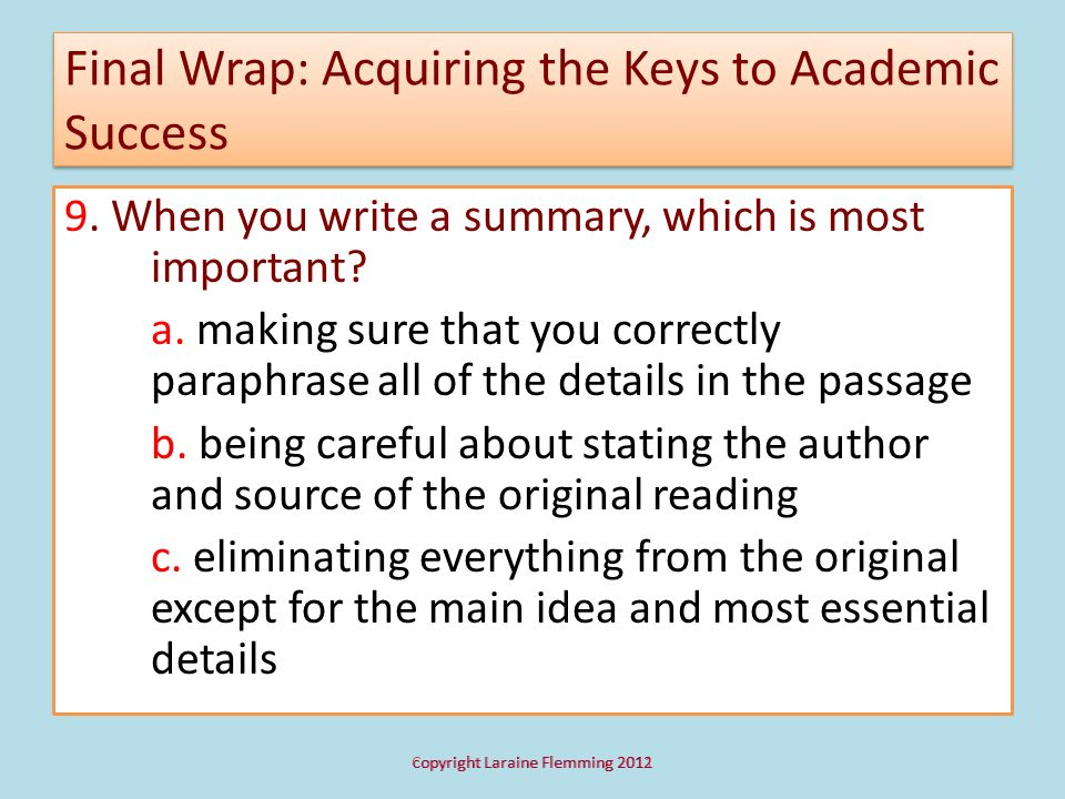 Final Wrap: Acquiring the Keys to Academic Success 9. When you write a summary, which is most important? a. making sure that you correctly paraphrase