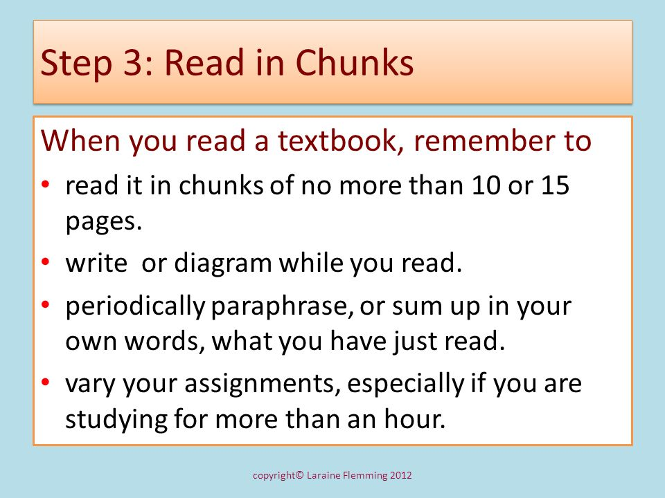 Step 3: Read in Chunks When you read a textbook, remember to read it in chunks of no more than 10 or 15 pages. write or diagram while you read. period